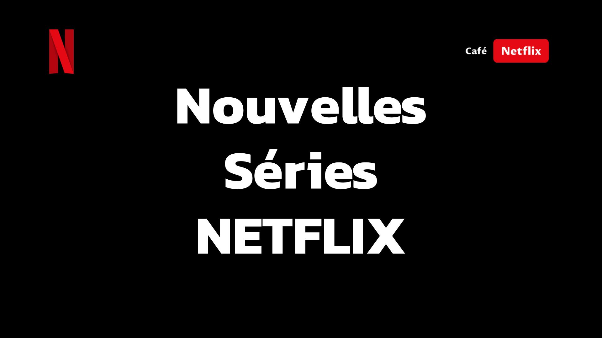 Nouvelles Séries sur Netflix - Ajouts récents des Séries originales Netflix !!